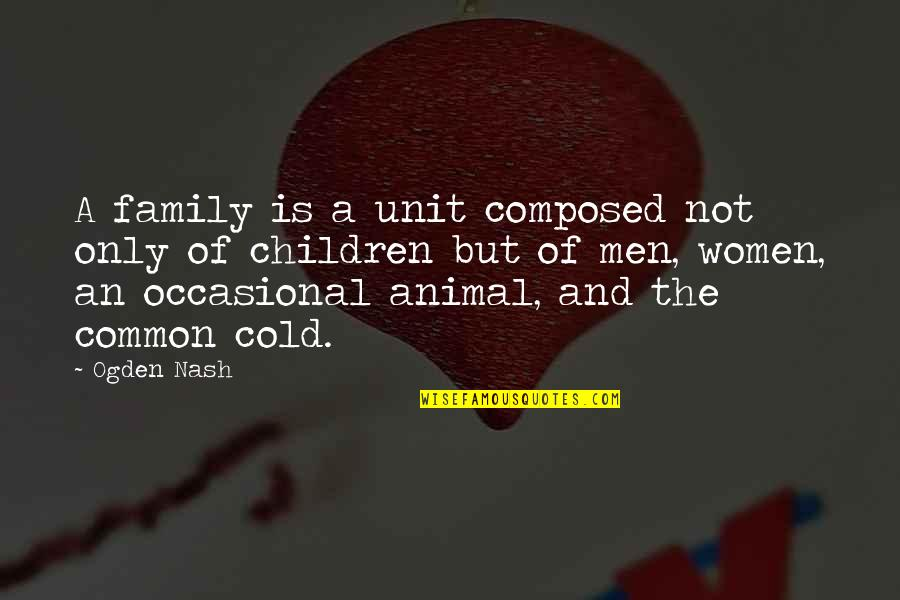 Morpho Quotes By Ogden Nash: A family is a unit composed not only