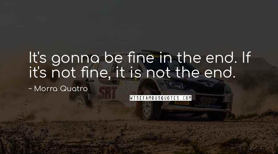Morra Quatro quotes: It's gonna be fine in the end. If it's not fine, it is not the end.