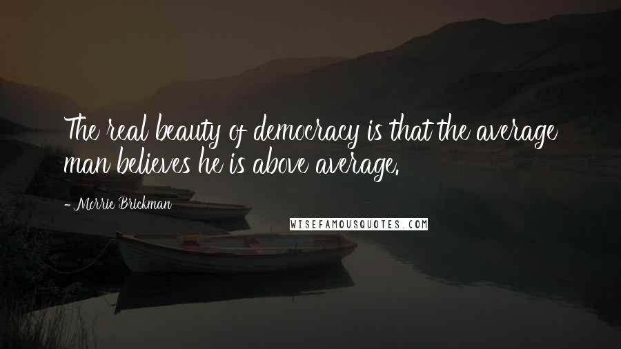 Morrie Brickman quotes: The real beauty of democracy is that the average man believes he is above average.