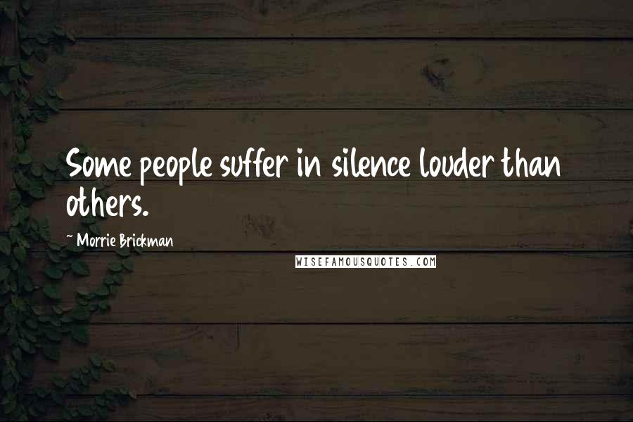 Morrie Brickman quotes: Some people suffer in silence louder than others.
