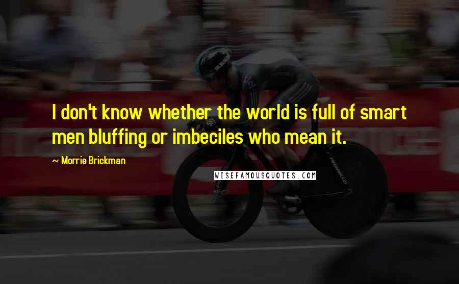 Morrie Brickman quotes: I don't know whether the world is full of smart men bluffing or imbeciles who mean it.