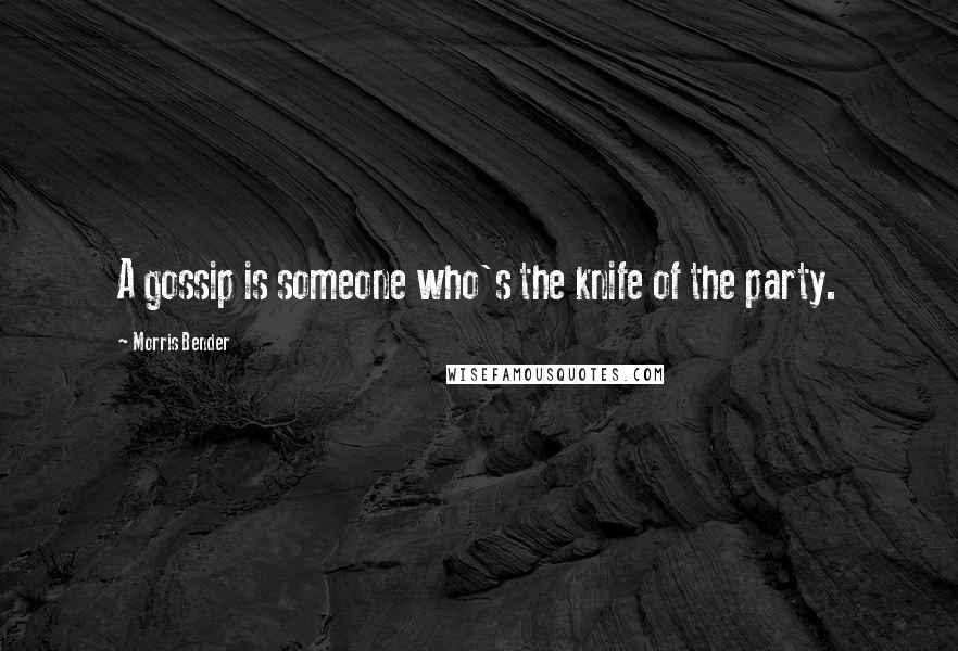 Morris Bender quotes: A gossip is someone who's the knife of the party.