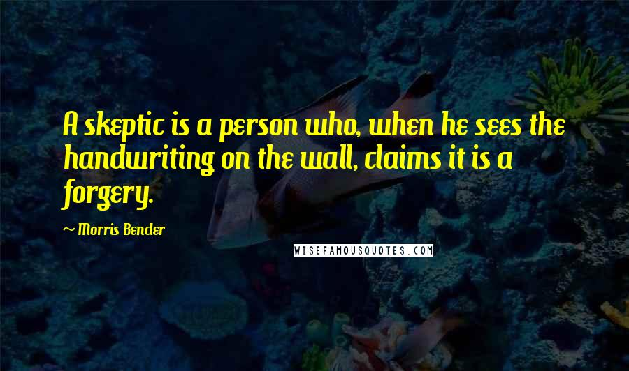 Morris Bender quotes: A skeptic is a person who, when he sees the handwriting on the wall, claims it is a forgery.