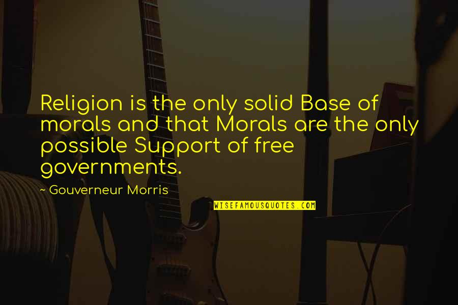 Morris Gouverneur Quotes By Gouverneur Morris: Religion is the only solid Base of morals