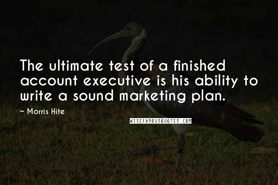 Morris Hite quotes: The ultimate test of a finished account executive is his ability to write a sound marketing plan.