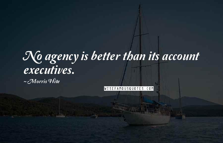 Morris Hite quotes: No agency is better than its account executives.
