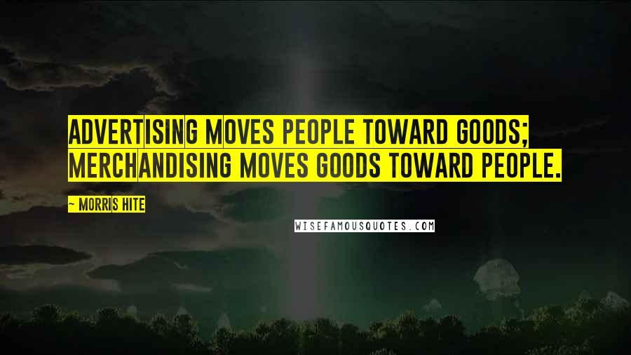 Morris Hite quotes: Advertising moves people toward goods; merchandising moves goods toward people.