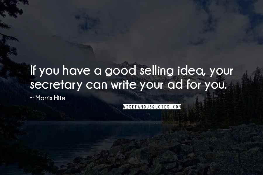 Morris Hite quotes: If you have a good selling idea, your secretary can write your ad for you.