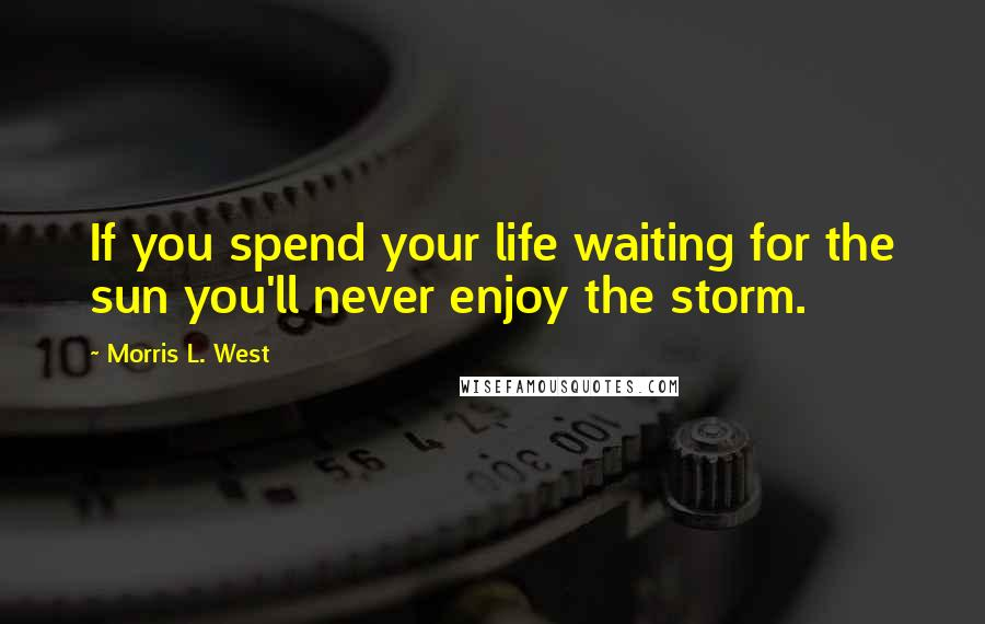 Morris L. West quotes: If you spend your life waiting for the sun you'll never enjoy the storm.