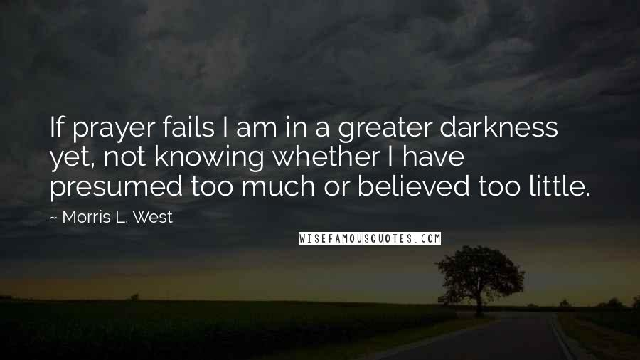 Morris L. West quotes: If prayer fails I am in a greater darkness yet, not knowing whether I have presumed too much or believed too little.