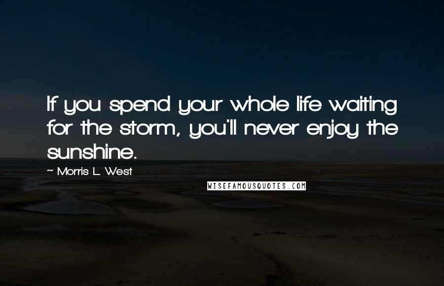 Morris L. West quotes: If you spend your whole life waiting for the storm, you'll never enjoy the sunshine.