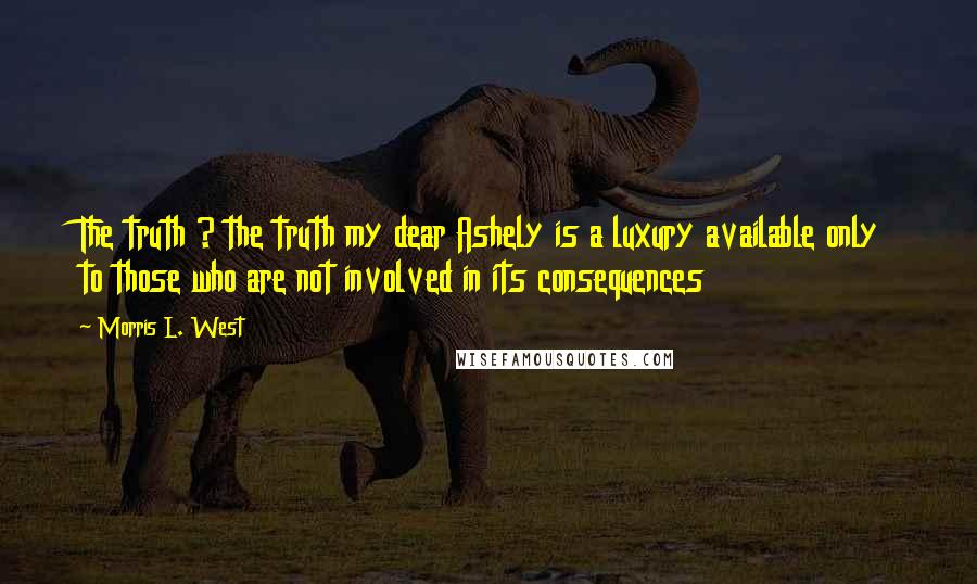 Morris L. West quotes: The truth ? the truth my dear Ashely is a luxury available only to those who are not involved in its consequences