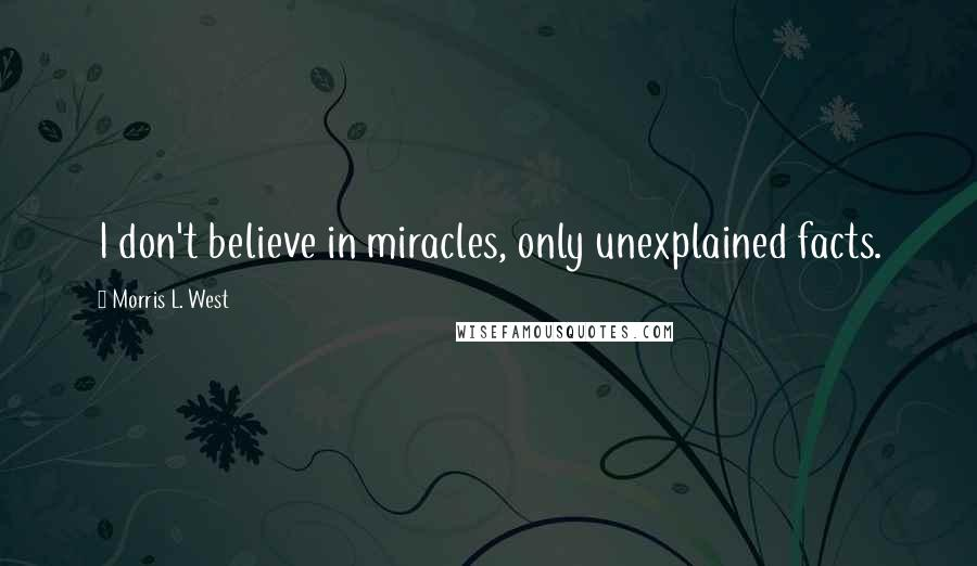 Morris L. West quotes: I don't believe in miracles, only unexplained facts.