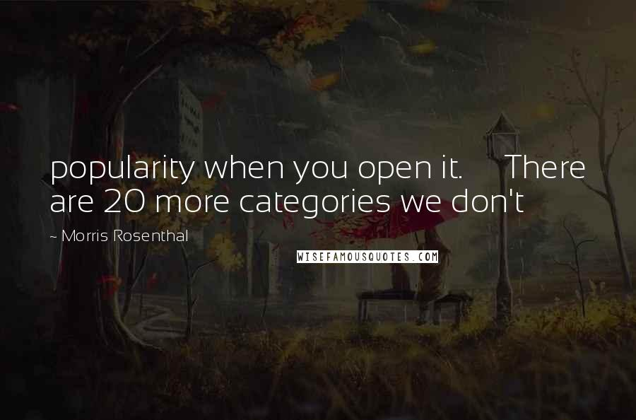 Morris Rosenthal quotes: popularity when you open it. There are 20 more categories we don't