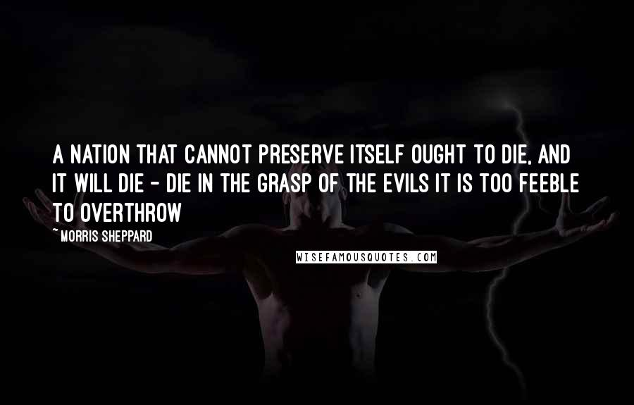 Morris Sheppard quotes: A nation that cannot preserve itself ought to die, and it will die - die in the grasp of the evils it is too feeble to overthrow