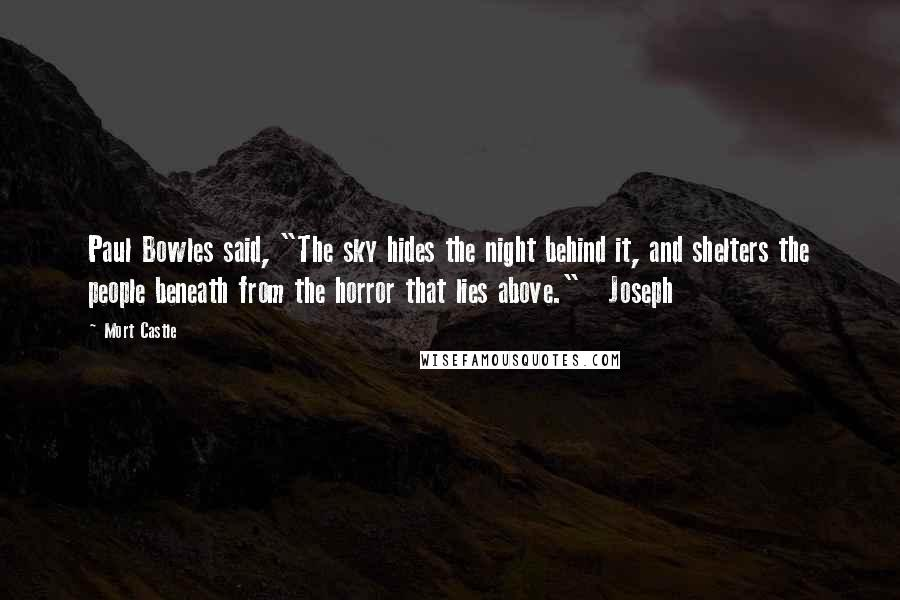 "Mort Castle quotes: Paul Bowles said, ""The sky hides the night behind it, and shelters the people beneath from the horror that lies above."" Joseph"