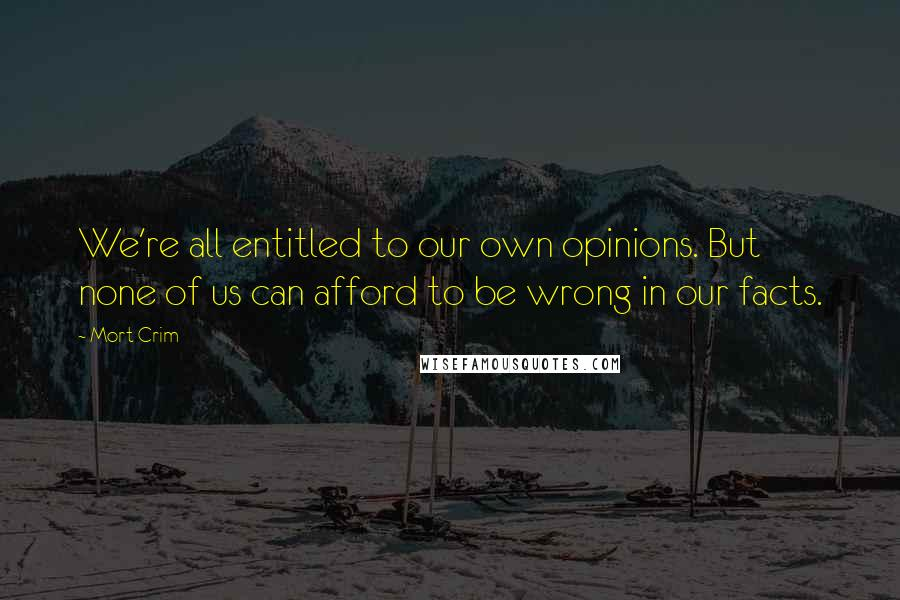 Mort Crim quotes: We're all entitled to our own opinions. But none of us can afford to be wrong in our facts.