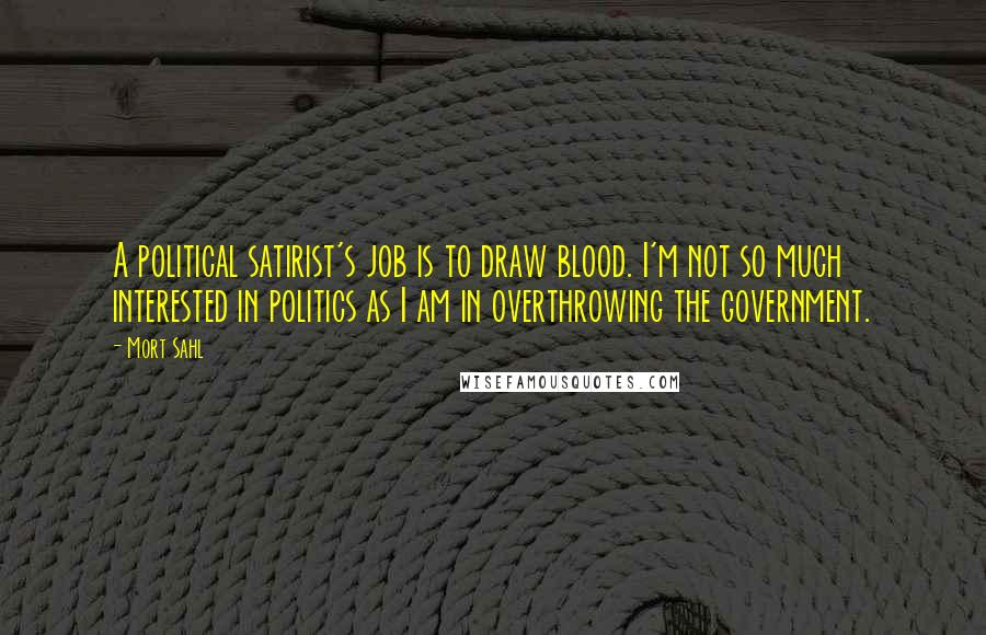 Mort Sahl quotes: A political satirist's job is to draw blood. I'm not so much interested in politics as I am in overthrowing the government.