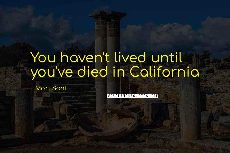 Mort Sahl quotes: You haven't lived until you've died in California