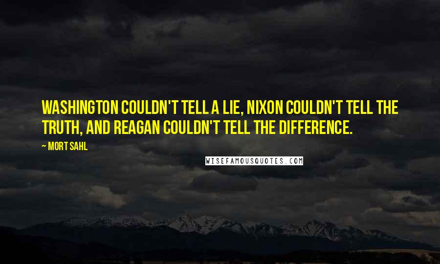 Mort Sahl quotes: Washington couldn't tell a lie, Nixon couldn't tell the truth, and Reagan couldn't tell the difference.