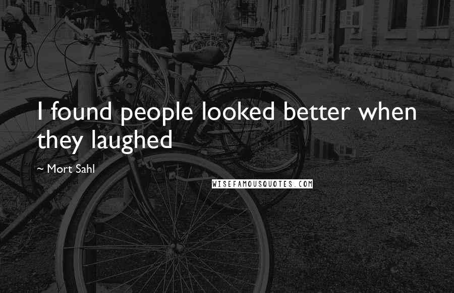 Mort Sahl quotes: I found people looked better when they laughed