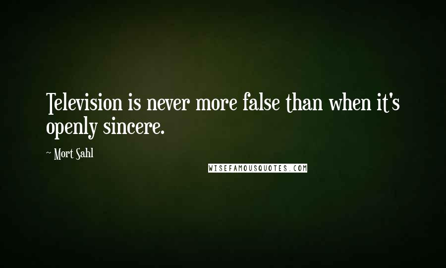 Mort Sahl quotes: Television is never more false than when it's openly sincere.