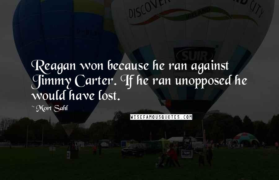 Mort Sahl quotes: Reagan won because he ran against Jimmy Carter. If he ran unopposed he would have lost.