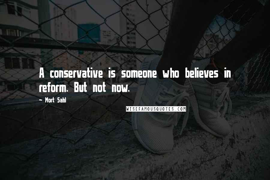 Mort Sahl quotes: A conservative is someone who believes in reform. But not now.