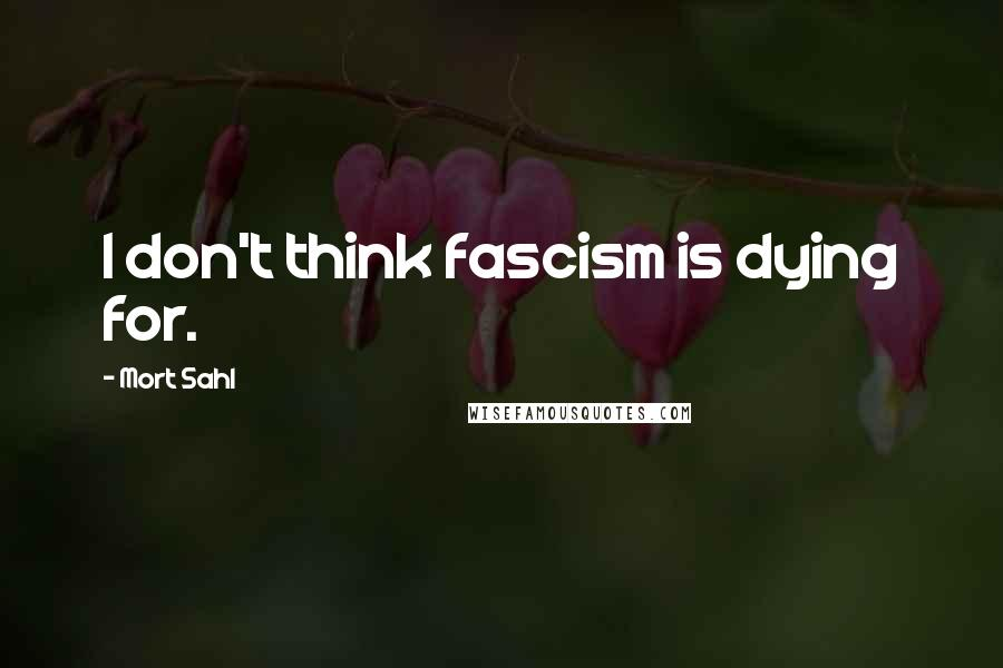 Mort Sahl quotes: I don't think fascism is dying for.