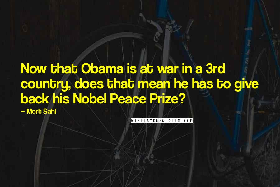 Mort Sahl quotes: Now that Obama is at war in a 3rd country, does that mean he has to give back his Nobel Peace Prize?