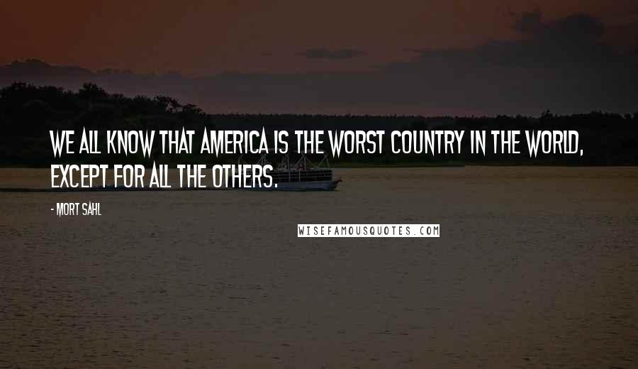 Mort Sahl quotes: We all know that America is the worst country in the world, except for all the others.