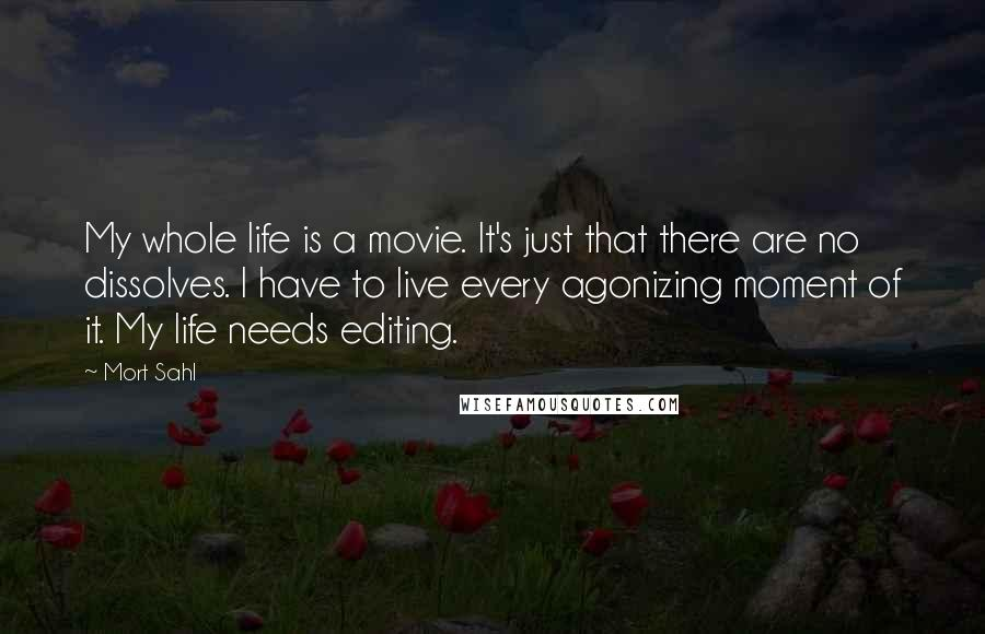 Mort Sahl quotes: My whole life is a movie. It's just that there are no dissolves. I have to live every agonizing moment of it. My life needs editing.