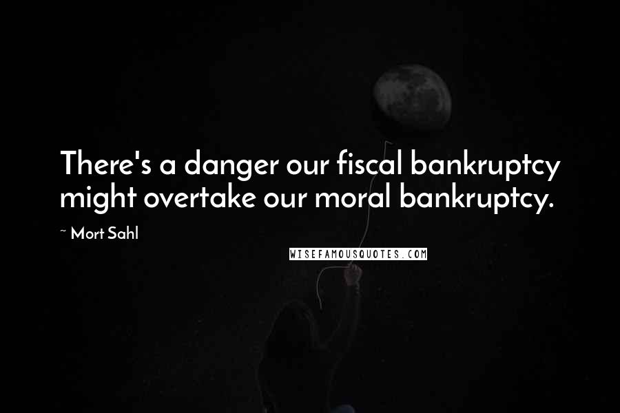 Mort Sahl quotes: There's a danger our fiscal bankruptcy might overtake our moral bankruptcy.