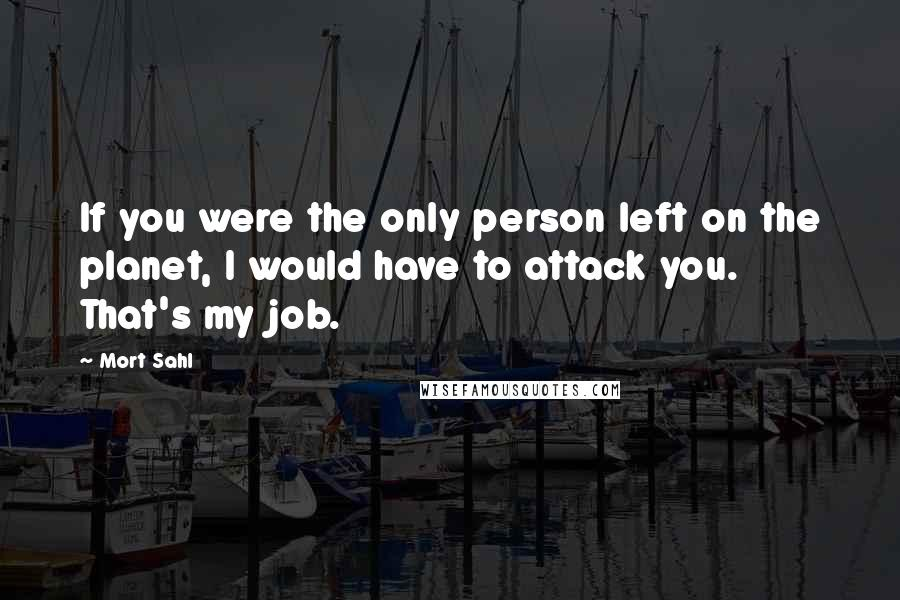 Mort Sahl quotes: If you were the only person left on the planet, I would have to attack you. That's my job.