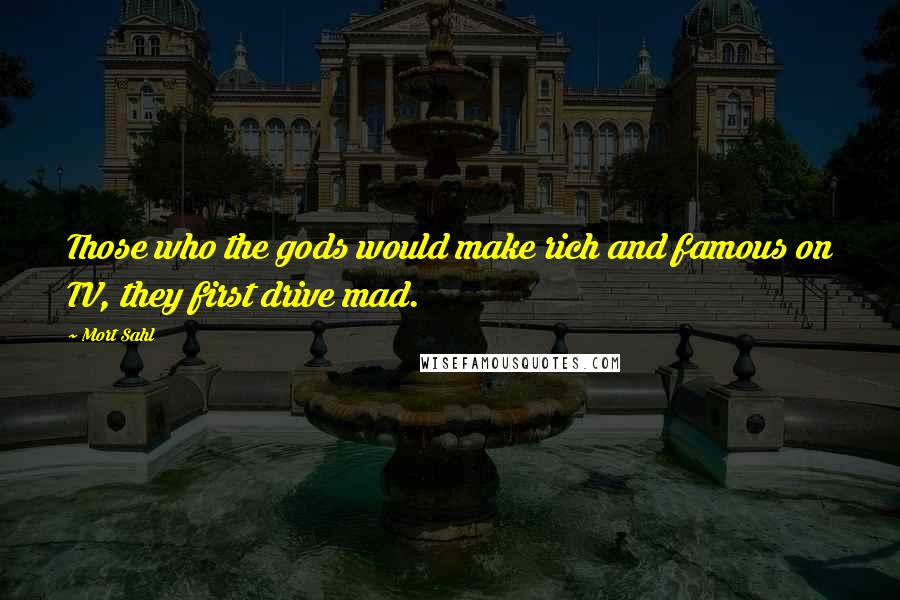 Mort Sahl quotes: Those who the gods would make rich and famous on TV, they first drive mad.