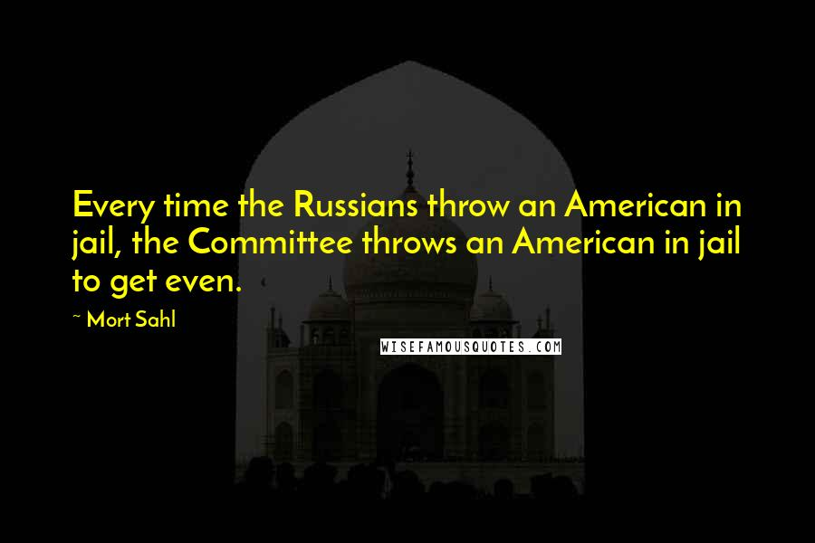 Mort Sahl quotes: Every time the Russians throw an American in jail, the Committee throws an American in jail to get even.
