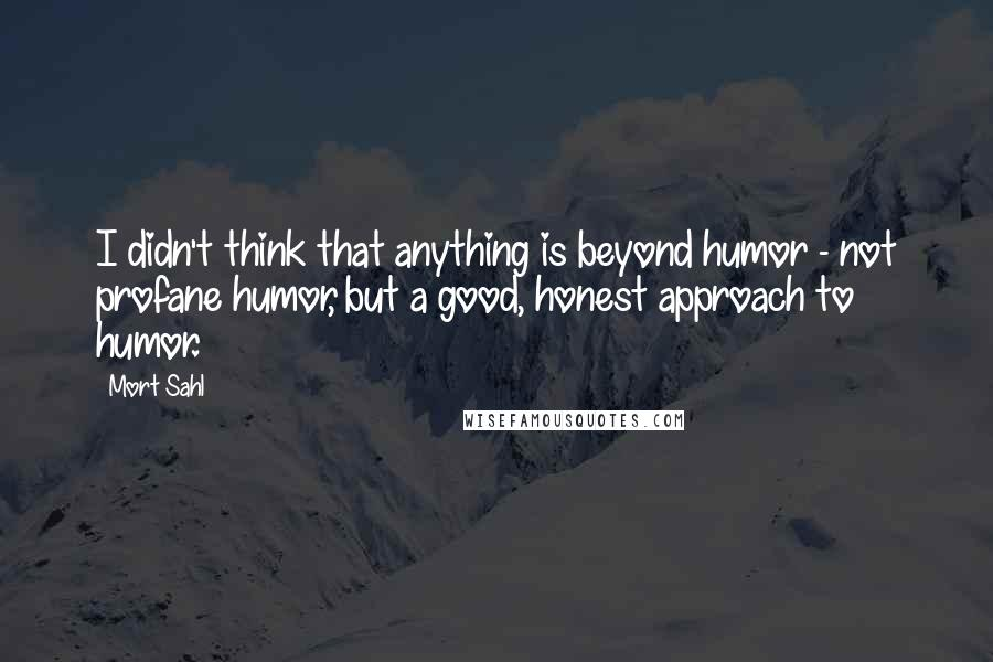 Mort Sahl quotes: I didn't think that anything is beyond humor - not profane humor, but a good, honest approach to humor.