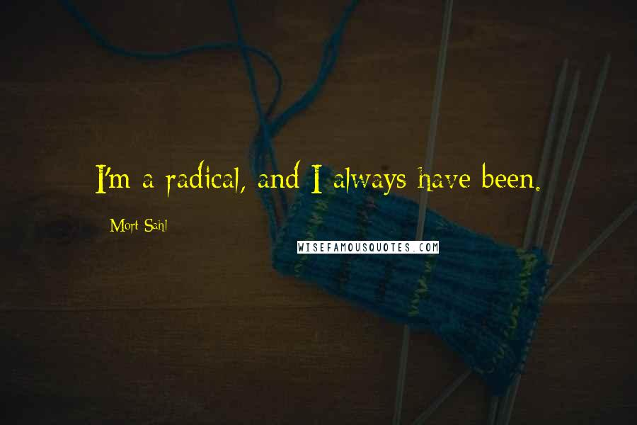Mort Sahl quotes: I'm a radical, and I always have been.