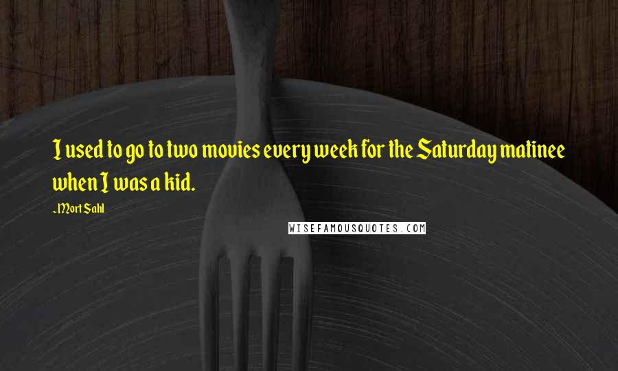 Mort Sahl quotes: I used to go to two movies every week for the Saturday matinee when I was a kid.