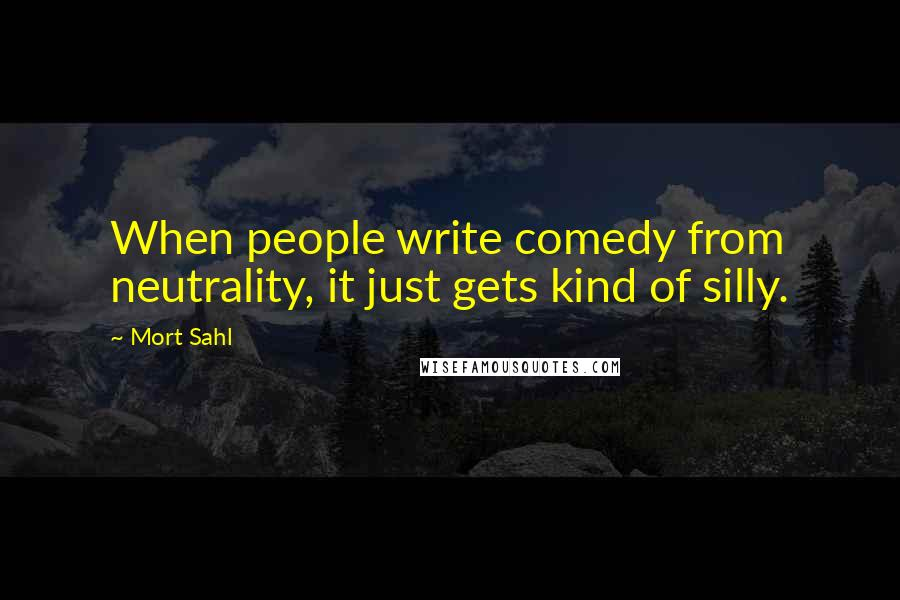 Mort Sahl quotes: When people write comedy from neutrality, it just gets kind of silly.
