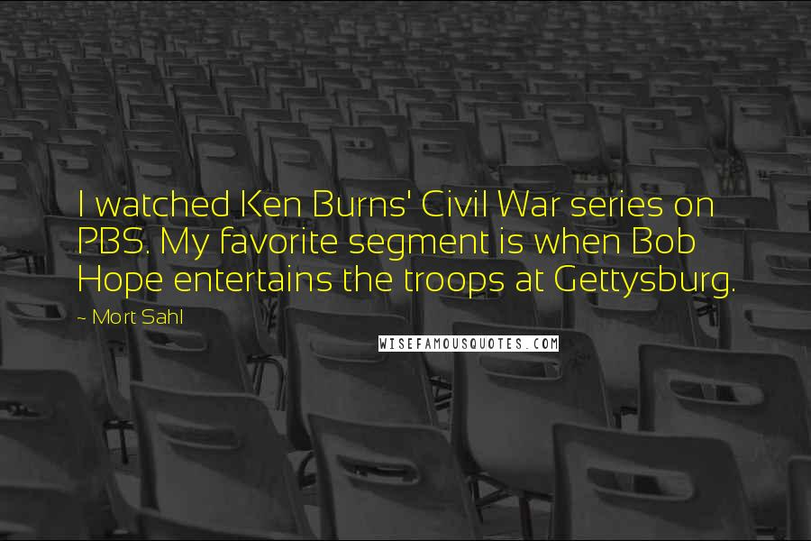 Mort Sahl quotes: I watched Ken Burns' Civil War series on PBS. My favorite segment is when Bob Hope entertains the troops at Gettysburg.