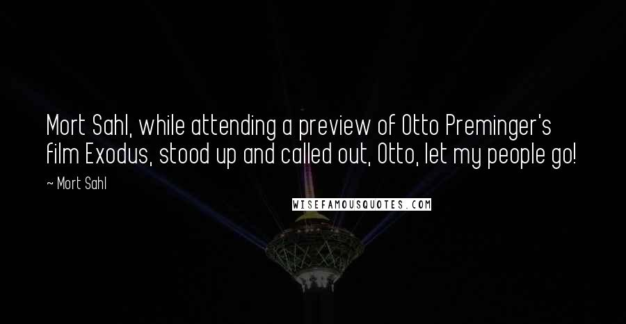 Mort Sahl quotes: Mort Sahl, while attending a preview of Otto Preminger's film Exodus, stood up and called out, Otto, let my people go!