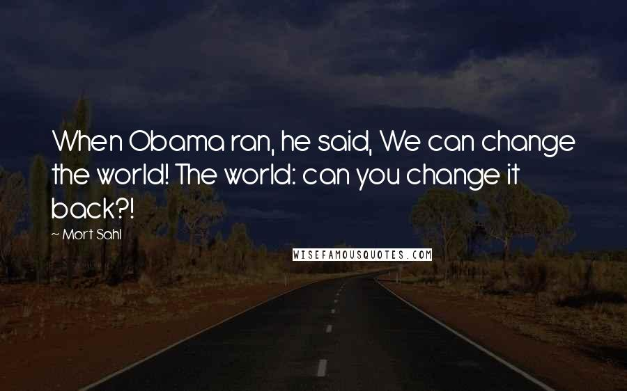 Mort Sahl quotes: When Obama ran, he said, We can change the world! The world: can you change it back?!