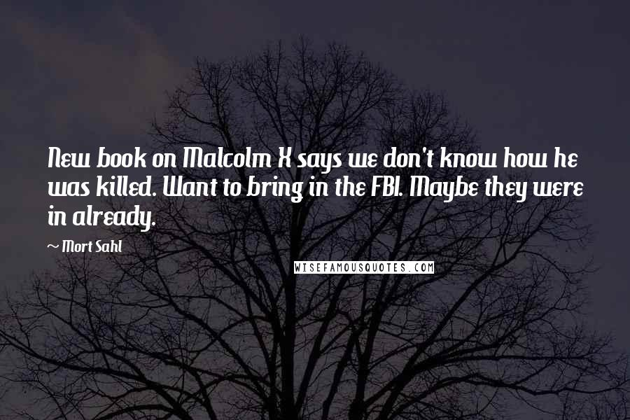 Mort Sahl quotes: New book on Malcolm X says we don't know how he was killed. Want to bring in the FBI. Maybe they were in already.