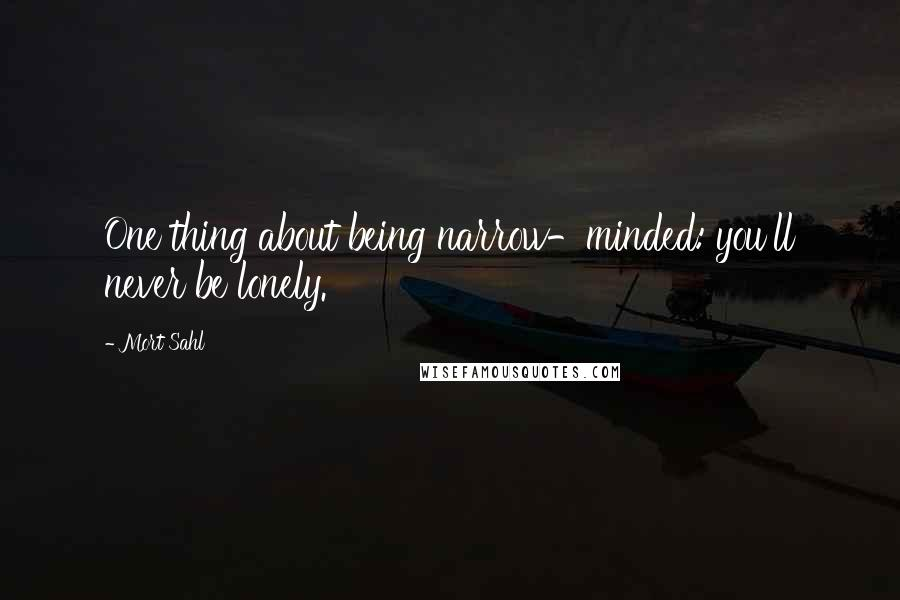 Mort Sahl quotes: One thing about being narrow-minded: you'll never be lonely.