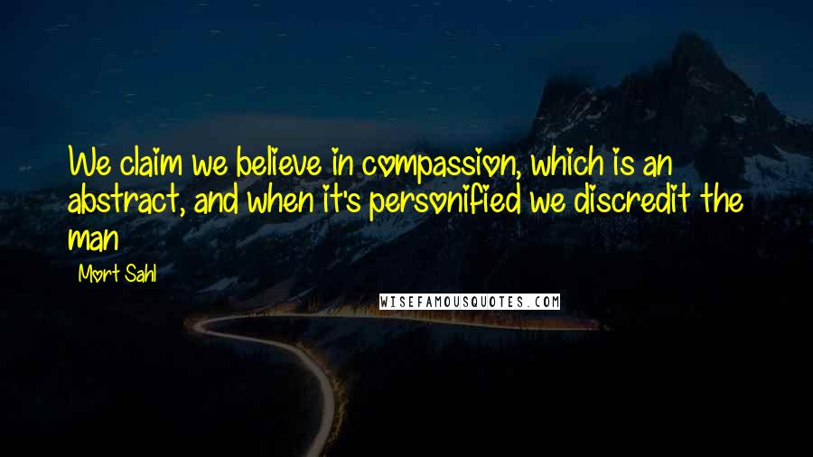 Mort Sahl quotes: We claim we believe in compassion, which is an abstract, and when it's personified we discredit the man