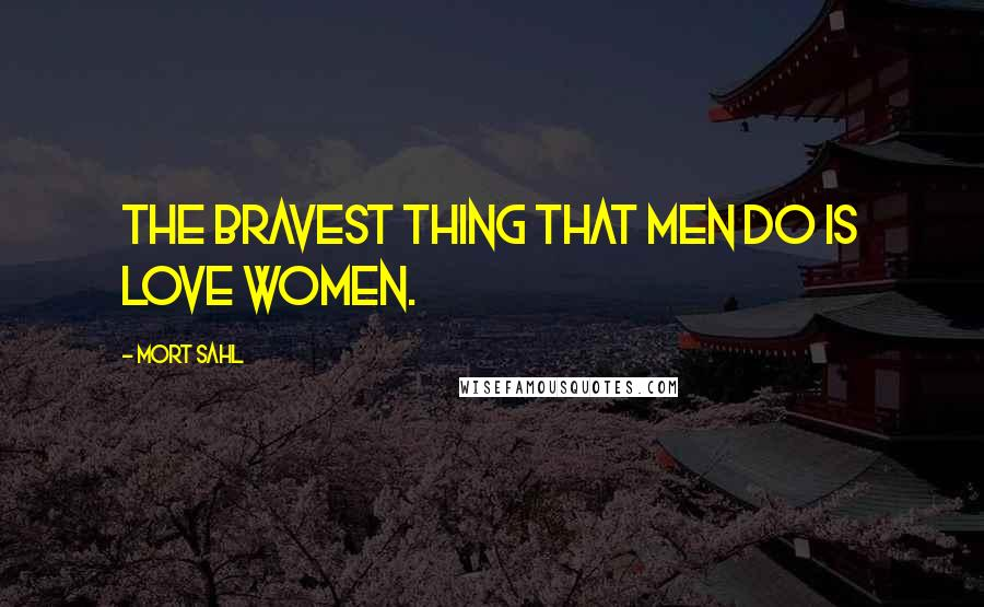 Mort Sahl quotes: The bravest thing that men do is love women.