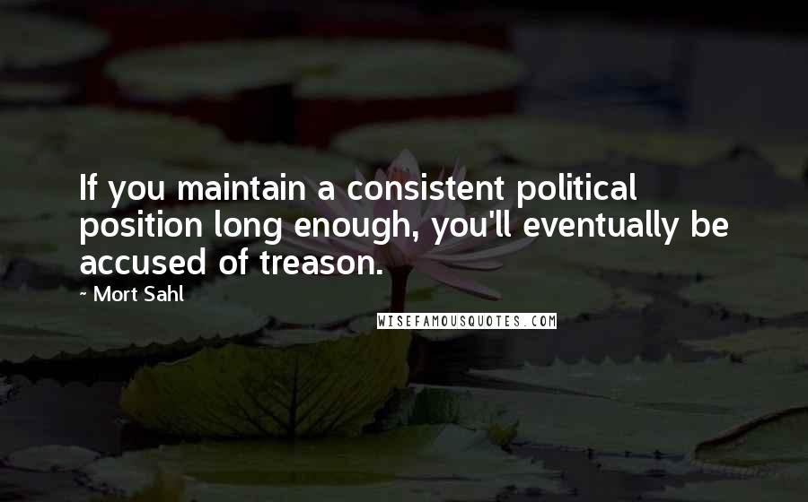 Mort Sahl quotes: If you maintain a consistent political position long enough, you'll eventually be accused of treason.