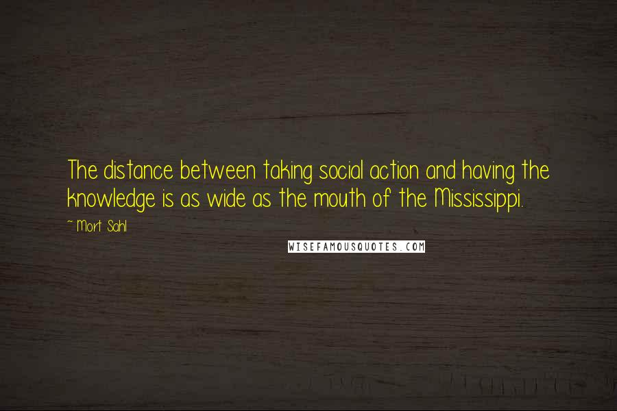 Mort Sahl quotes: The distance between taking social action and having the knowledge is as wide as the mouth of the Mississippi.