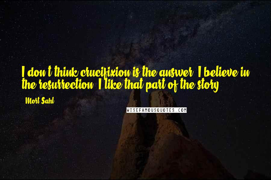Mort Sahl quotes: I don't think crucifixion is the answer. I believe in the resurrection. I like that part of the story.